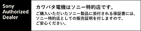 カワバタ電機はソニー特約店です。 ご購入いただいたソニー製品に添付される保証書には、 ソニー特約店としての販売証明を付しますので、 ご安心ください。